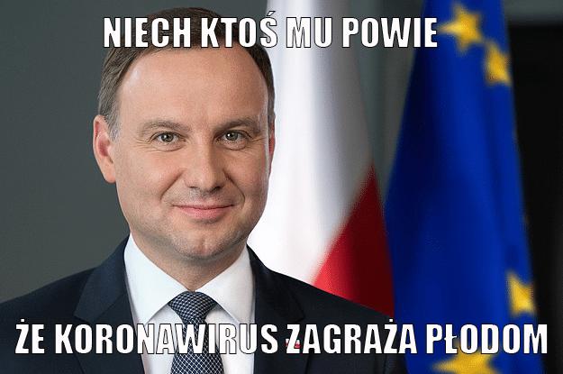 Mem: ZDjęćie Andrzeja Dudy z napisem: Niech ktoś mu powie, że koronawirus zagraża płodom