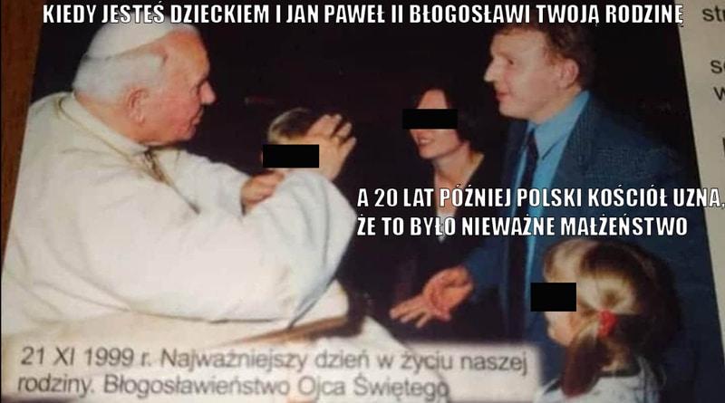 Na zdjęciu: Jan Paweł II błogosławi rodzinę Jacka Kurskiego - 1999. Napis: Kiedy jesteś dzieckiem i Jan Paweł II błogosławi twoją rodzinę, a 20 lat później polski Kościół uzna, że to było nieważne małżeństwo